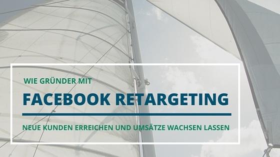Wie Gruender mit Facebook Retargeting neue Kunden erreichen und Ihren Umsatz wachsen lassen